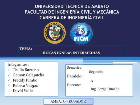 UNIVERSIDAD TÉCNICA DE AMBATO FACULTAD DE INGENIERÍA CIVIL Y MECÁNICA CARRERA DE INGENIERÍA CIVIL Integrantes: Thalía Barreno Gerson Calapucha Freddy Pimbo.