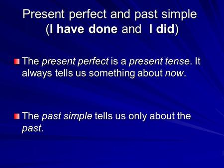 Present perfect and past simple (I have done and I did) The present perfect is a present tense. It always tells us something about now. The past simple.