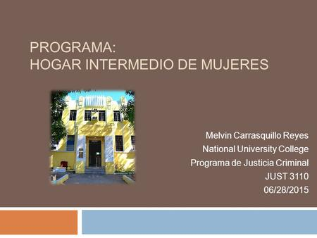PROGRAMA: HOGAR INTERMEDIO DE MUJERES Melvin Carrasquillo Reyes National University College Programa de Justicia Criminal JUST 3110 06/28/2015.