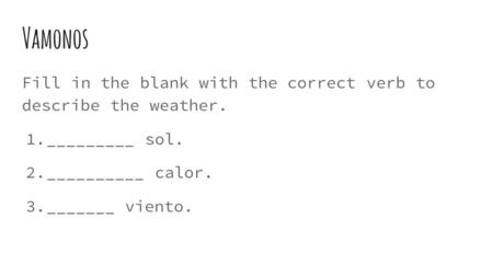 Vamonos Fill in the blank with the correct verb to describe the weather. 1. _________ sol. 2. __________ calor. 3. _______ viento.