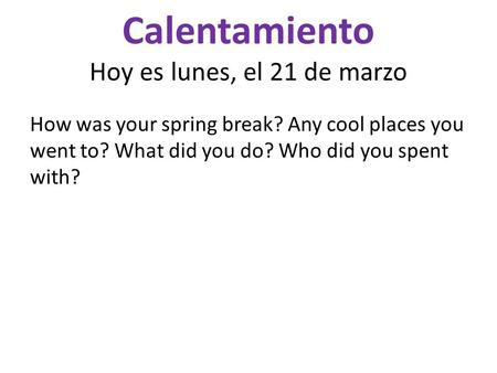 Calentamiento Hoy es lunes, el 21 de marzo How was your spring break? Any cool places you went to? What did you do? Who did you spent with?