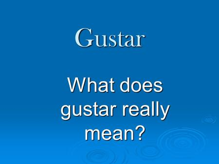 Gustar What does gustar really mean?. Gustar really means to be pleasing to….  There are only two forms of the verb gustar: gusta (is pleasing) & gustan.