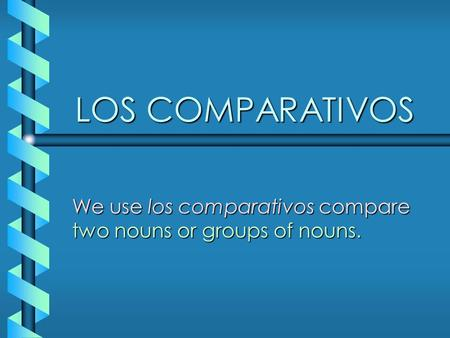 LOS COMPARATIVOS We use los comparativos compare two nouns or groups of nouns.