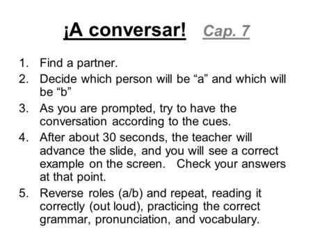 "¡A conversar! Cap. 7 1.Find a partner. 2.Decide which person will be ""a"" and which will be ""b"" 3.As you are prompted, try to have the conversation according."