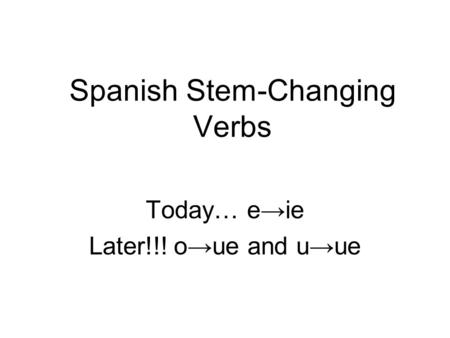 Spanish Stem-Changing Verbs Today… e→ie Later!!! o→ue and u→ue.