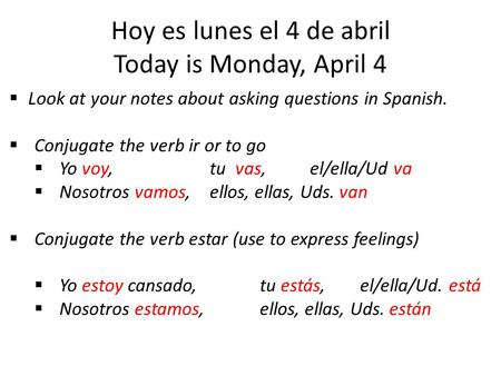 Hoy es lunes el 4 de abril Today is Monday, April 4  Look at your notes about asking questions in Spanish.  Conjugate the verb ir or to go  Yo voy,