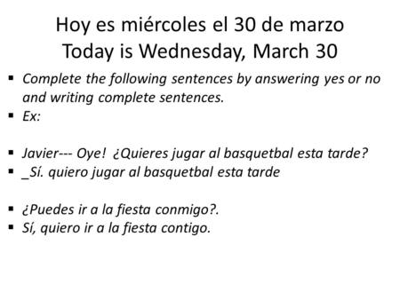 Hoy es miércoles el 30 de marzo Today is Wednesday, March 30  Complete the following sentences by answering yes or no and writing complete sentences.