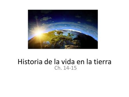 Historia de la vida en la tierra Ch. 14-15. Preview: Earth in 5 ½ minutes https://www.youtube.com/watch?v=8qnnoePe Hlk.