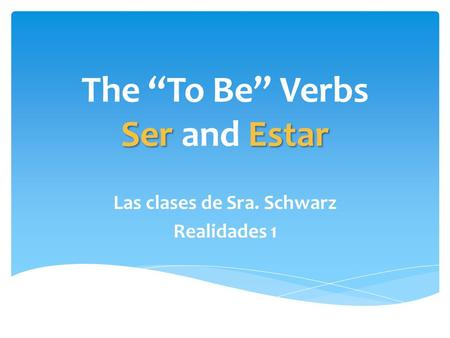 "SerEstar The ""To Be"" Verbs Ser and Estar Las clases de Sra. Schwarz Realidades 1."