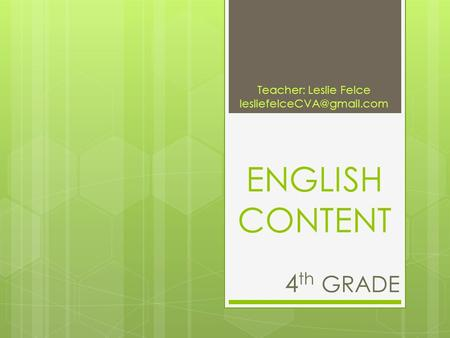 ENGLISH CONTENT 4 th GRADE Teacher: Leslie Felce