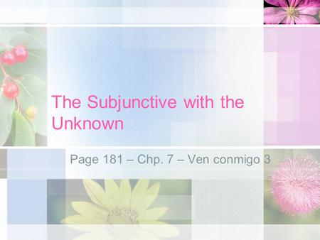 The Subjunctive with the Unknown Page 181 – Chp. 7 – Ven conmigo 3.