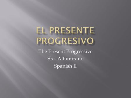 The Present Progressive Sra. Altamirano Spanish II.