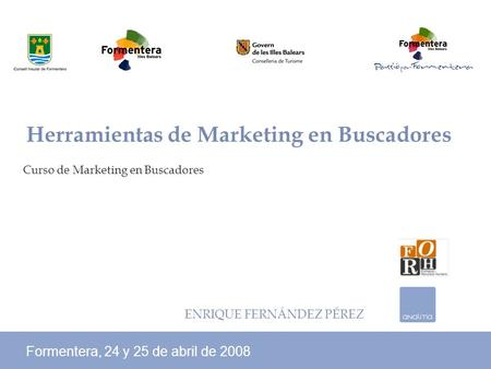 Curso de Marketing en Buscadores Formentera, 24 y 25 de abril de 2008 Herramientas de Marketing en Buscadores ENRIQUE FERNÁNDEZ PÉREZ.