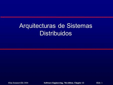 ©Ian Sommerville 2004Software Engineering, 7th edition. Chapter 12 Slide 1 Arquitecturas de Sistemas Distribuidos.