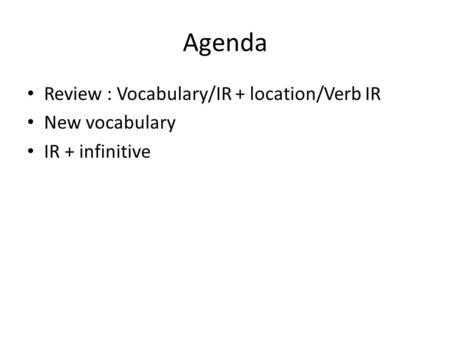 Agenda Review : Vocabulary/IR + location/Verb IR New vocabulary IR + infinitive.