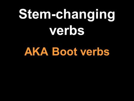 Stem-changing verbs AKA Boot verbs. -The infinitive is the basic, unconjugated form of a verb, sometimes called the name of the verb. -In English the.