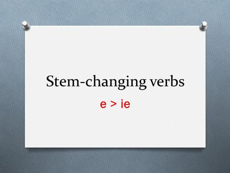 Stem-changing verbs e > ie. First: -Find the stem of the verb by droping –er, -ir, or -ar -Ejemplo: Cerrar Cerr Second: -Change the stem to the new stem.