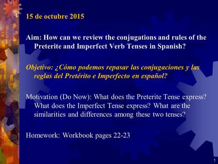 15 de octubre 2015 Aim: How can we review the conjugations and rules of the Preterite and Imperfect Verb Tenses in Spanish? Objetivo: ¿Cómo podemos repasar.