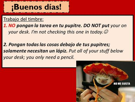 ¡Buenos días! Trabajo del timbre: 1.NO pongan la tarea en tu pupitre. DO NOT put your on your desk. I'm not checking this one in today. 2. Pongan todas.