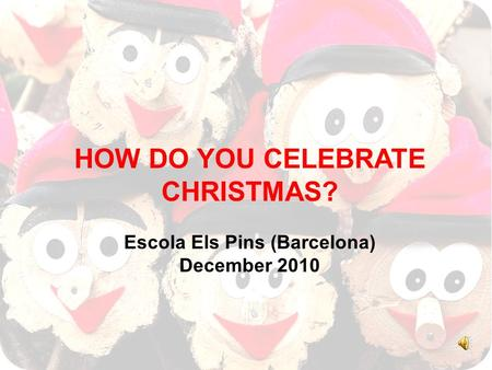 HOW DO YOU CELEBRATE CHRISTMAS? Escola Els Pins (Barcelona) December 2010.