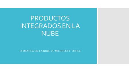 PRODUCTOS INTEGRADOS EN LA NUBE OFIMATICA EN LA NUBE VS MICROSOFT OFFICE.