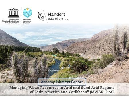 Accomplishment Report. Providing the Tools to Address Climate Risks Managing Water Resources in Arid and Semi-Arid Regions of Latin America and the Caribbean.