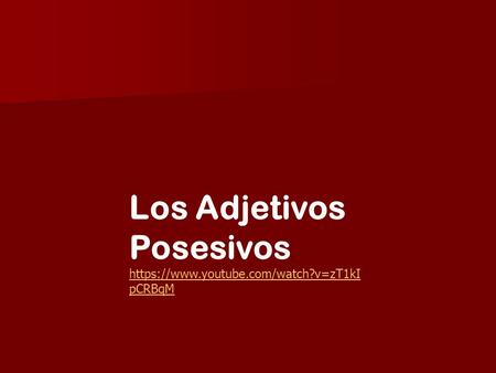 Los Adjetivos Posesivos https://www.youtube.com/watch?v=zT1kI pCRBqM.