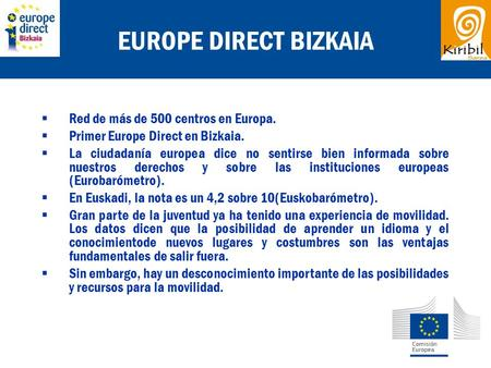 EUROPE DIRECT BIZKAIA  Red de más de 500 centros en Europa.  Primer Europe Direct en Bizkaia.  La ciudadanía europea dice no sentirse bien informada.
