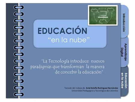 "Section 1 Section 2 Section 3 Cover Introducción Recursos Lectura digital EDUCACIÓN ""en la nube"" ""La Tecnología introduce nuevos paradigmas que transforman."