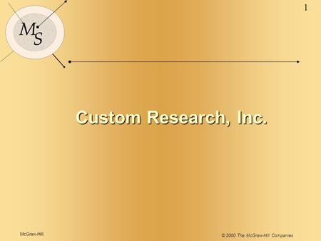 McGraw-Hill © 2000 The McGraw-Hill Companies 1 M S Custom Research, Inc.