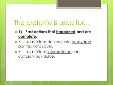 The preterite is used for…  1)Past actions that happened and are complete. Los músicos del conjunto ensayaron por tres horas ayer. Los músicos interpretaron.