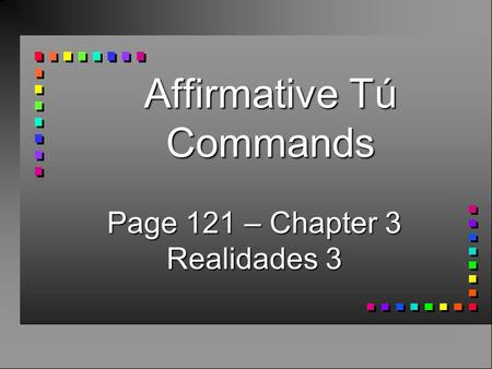 Affirmative Tú Commands Page 121 – Chapter 3 Realidades 3.