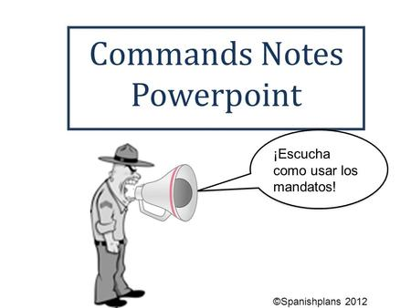 Commands Notes Powerpoint ¡Escucha como usar los mandatos! ©Spanishplans 2012.