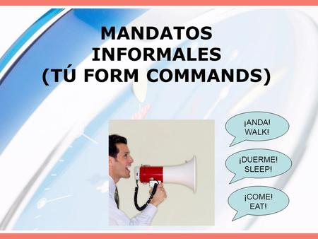 MANDATOS INFORMALES (TÚ FORM COMMANDS) ¡ANDA! WALK! ¡COME! EAT! ¡DUERME! SLEEP!