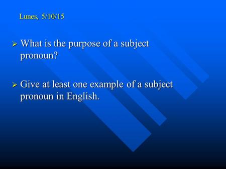 Lunes, 5/10/15  What is the purpose of a subject pronoun?  Give at least one example of a subject pronoun in English.