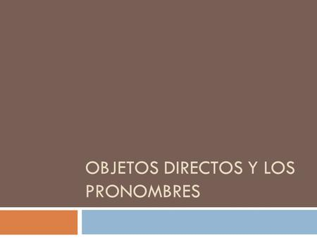 OBJETOS DIRECTOS Y LOS PRONOMBRES. What is a direct object?  I throw the ball.  I hide the ball.  I drink the water.  I pour the water.