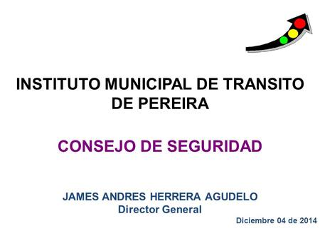 INSTITUTO MUNICIPAL DE TRANSITO DE PEREIRA CONSEJO DE SEGURIDAD JAMES ANDRES HERRERA AGUDELO Director General Diciembre 04 de 2014.