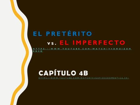 CAPÍTULO 4B HTTPS://WWW.YOUTUBE.COM/WATCH?V=GA91ESCEOM8#T=26.541 HTTPS://WWW.YOUTUBE.COM/WATCH?V=GA91ESCEOM8#T=26.541 EL PRETÉRITO vs. EL IMPERFECTO HTTPS://WWW.YOUTUBE.COM/WATCH?V=XMOIZOM.