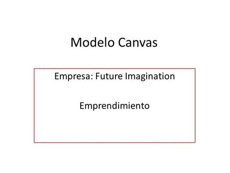 Modelo Canvas Empresa: Future Imagination Emprendimiento.
