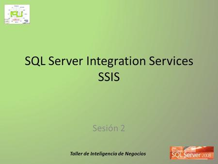 Taller de Inteligencia de Negocios SQL Server Integration Services SSIS Sesión 2.