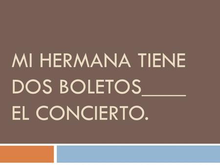 MI HERMANA TIENE DOS BOLETOS____ EL CONCIERTO..  Para  Tickets are intended for the concert.
