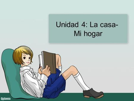 Unidad 4: La casa- Mi hogar. Objetivos Describe your house. Understand in written and verbal language descriptions of other people's homes. Tell what.