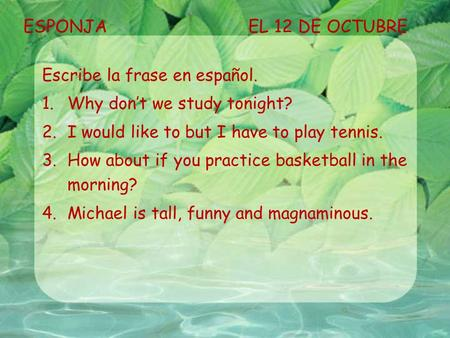 ESPONJAEL 12 DE OCTUBRE Escribe la frase en español. 1.Why don't we study tonight? 2.I would like to but I have to play tennis. 3.How about if you practice.