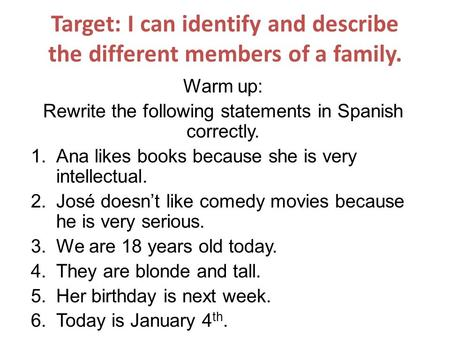 Target: I can identify and describe the different members of a family. Warm up: Rewrite the following statements in Spanish correctly. 1.Ana likes books.