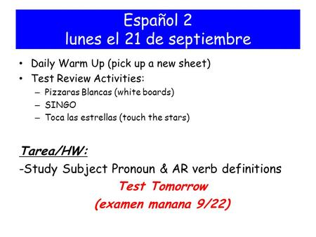 Español 2 lunes el 21 de septiembre Daily Warm Up (pick up a new sheet) Test Review Activities: – Pizzaras Blancas (white boards) – SINGO – Toca las estrellas.