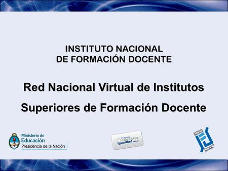 INSTITUTO NACIONAL DE FORMACIÓN DOCENTE Red Nacional Virtual de Institutos Superiores de Formación Docente.