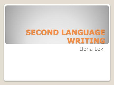 "SECOND LANGUAGE WRITING Ilona Leki. Writing in L2… ""Writing is text, is composing, is social construction"" Cumming A new view and approach on how to study."