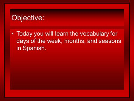 Objective: Today you will learn the vocabulary for days of the week, months, and seasons in Spanish.