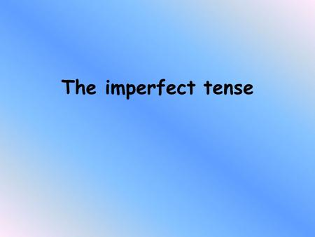 The imperfect tense. Look at the following 3 sentences. We ate at two every day The hotel was very big I used to live with my grandparents What do they.