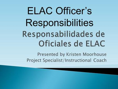 Presented by Kristen Moorhouse Project Specialist/Instructional Coach ELAC Officer's Responsibilities.